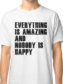 Everything is amazing, nobody is happy Classic T-Shirt