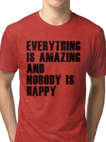 Everything is amazing, nobody is happy Tri-blend T-Shirt