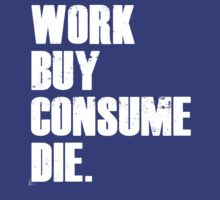 work, buy, consume, die. by cashcroft1