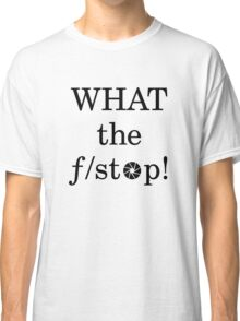 What the f/ stop! Classic T-Shirt