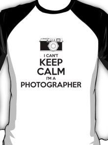 I Can't Keep Calm- I'm a Photographer!  T-Shirt