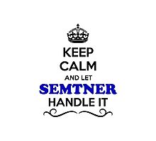 Keep Calm and Let SEMTNER Handle it Photographic Print