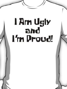 I Am Ugly and I'm Proud! T-Shirt