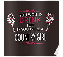 YOU WOULD DRINK TOO IF YOU WERE A COUNTRY GIRL Poster