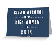 Clear alcohol is for rich women Greeting Card
