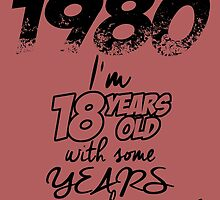 BORN IN 1980 I'M 18YEARS OLD WITH SOME YEARS by dynamictees