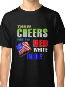 three cheers for the red white blue, independence day Classic T-Shirt