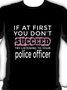 IF AT FIRST YOU DON'T SUCCEED TRY LISTENING TO YOUR POLICE OFFICER T-Shirt