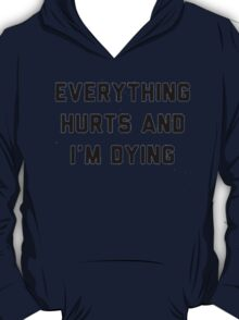 Everything Hurts and I'm Dying - T-Shirts T-Shirt