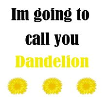 Im going to call you Dandelion by lilkimmi27