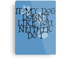 If my dog doesn't like you, neither do I Metal Print