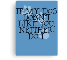 If my dog doesn't like you, neither do I Canvas Print