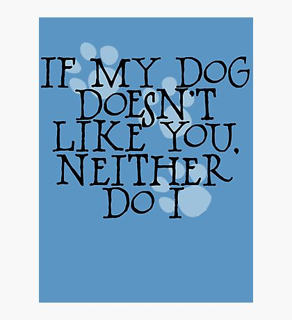 If my dog doesn't like you, neither do I Photographic Print