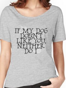 If my dog doesn't like you, neither do I Women's Relaxed Fit T-Shirt