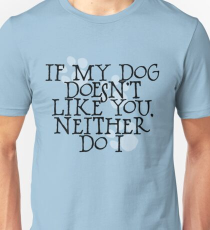 If my dog doesn't like you, neither do I Unisex T-Shirt