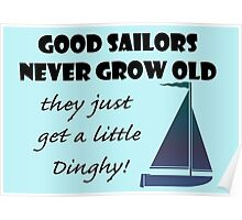 Good Sailors Never Grow Old, they just get a little Dinghy! Poster