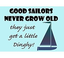 Good Sailors Never Grow Old, they just get a little Dinghy! Photographic Print