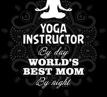 YOGA INSTRUCTOR BY DAY WORLD'S BEST MOM BY NIGHT by dynamictees