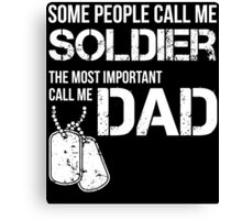 SOME PEOPLE CALL ME SOLDIER THE MOST IMPORTANT CALL ME DAD Canvas Print