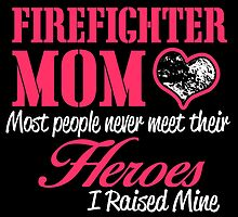 FIREFIGHTER MOM LOVE MOST PEOPLE NEVER MEET THEIR HEROES I RAISED MINE by birthdaytees