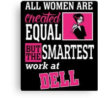 ALL WOMAN ARE CREATED EQUAL BUT THE SMARTEST WORK AT  DELL Canvas Print