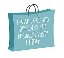 Wish I could afford the fashion taste I have Photographic Print