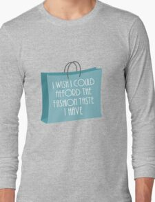 Wish I could afford the fashion taste I have Long Sleeve T-Shirt