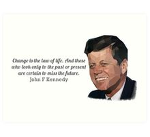 """Change is the law of life"" John F Kennedy Art Print"