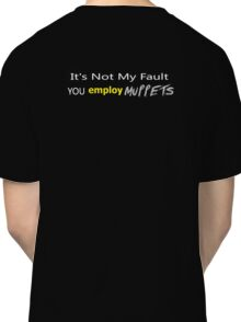 It's Not My Fault YOU employ Muppets ... Classic T-Shirt