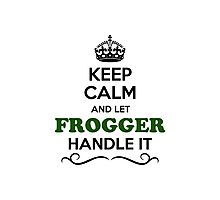 Keep Calm and Let FROGGER Handle it Photographic Print