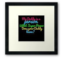 MY DADDY IS A PERSON WHAT SUPER POWER DOES YOUR DADDY HAVE? Framed Print