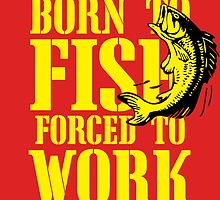 born to fish forced to work  by trendz