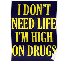 I Don't Need Life I'm High On Drugs Poster