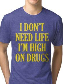 I Don't Need Life I'm High On Drugs Tri-blend T-Shirt