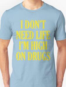 I Don't Need Life I'm High On Drugs Unisex T-Shirt