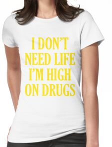 I Don't Need Life I'm High On Drugs Womens Fitted T-Shirt