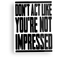 DON'T ACT LIKE YOU'RE NOT IMPRESSED Metal Print