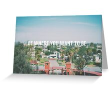 Be where you want to be Greeting Card