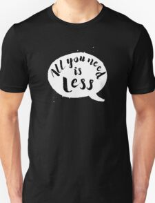 All You Need Is Less Unisex T-Shirt