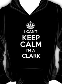 I can't keep calm I'm a Clark T-Shirt