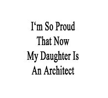 I'm So Proud That Now My Daughter Is An Architect  by supernova23