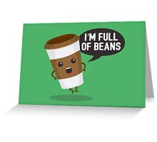 I'm Full Of Beans Greeting Card