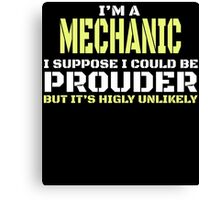 I'M A MECHANIC I SUPPOSE I COULD BE PROUDER BUT IT'S HIGLY UNLIKELY Canvas Print