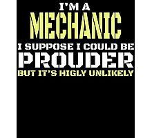 I'M A MECHANIC I SUPPOSE I COULD BE PROUDER BUT IT'S HIGLY UNLIKELY Photographic Print