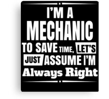 I'M A MECHANIC TO SAVE TIME, LET'S JUST ASSUME I'M ALWAYS RIGHT Canvas Print