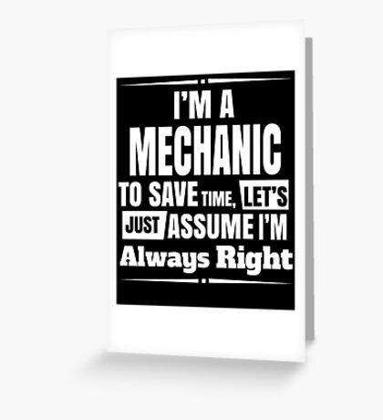 I'M A MECHANIC TO SAVE TIME, LET'S JUST ASSUME I'M ALWAYS RIGHT Greeting Card