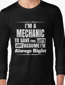 I'M A MECHANIC TO SAVE TIME, LET'S JUST ASSUME I'M ALWAYS RIGHT Long Sleeve T-Shirt