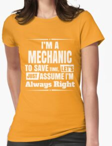 I'M A MECHANIC TO SAVE TIME, LET'S JUST ASSUME I'M ALWAYS RIGHT Womens Fitted T-Shirt