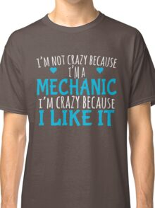 I'M NOT CRAZY BECAUSE I'M A MECHANIC I'M CRAZY BECAUSE I LIKE IT Classic T-Shirt