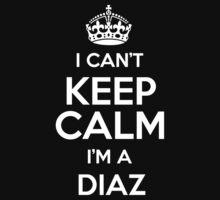 I can't keep calm I'm a Diaz by keepingcalm